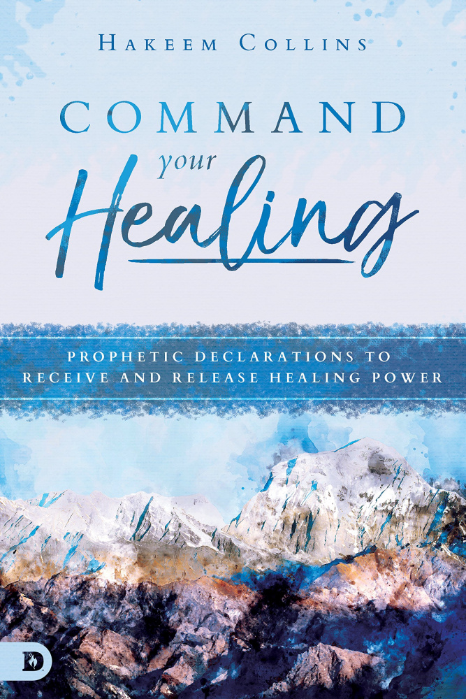 Command Your Healing: Prophetic Declarations to Receive and Release