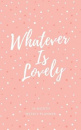 Whatever Is Lovely 2019 Planner: 16-month Weekly Planner