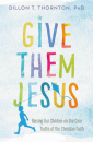 Give Them Jesus: Raising Our Children on the Core Truths of the Christian Faith