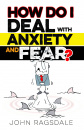 How Do I Deal With Anxiety & Fear?