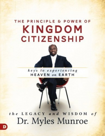 The Principle & Power Of Kingdom Citizenship: Keys To Experiencing Heaven On Earth
